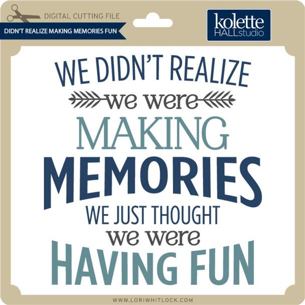 Didn't Realize Making Memories Fun