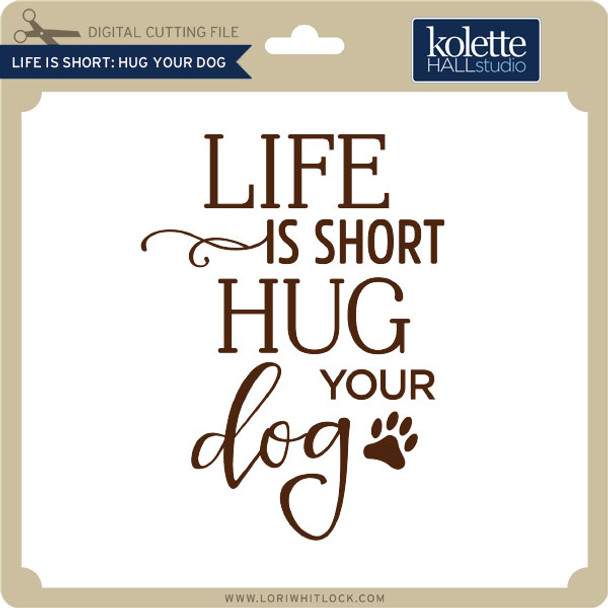 Life is Short Hug Your Dog