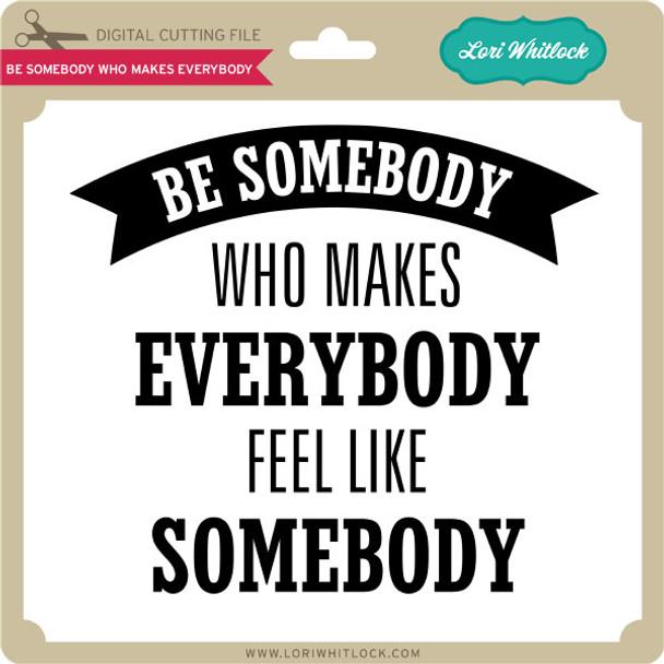 Be Somebody Who Makes Everybody