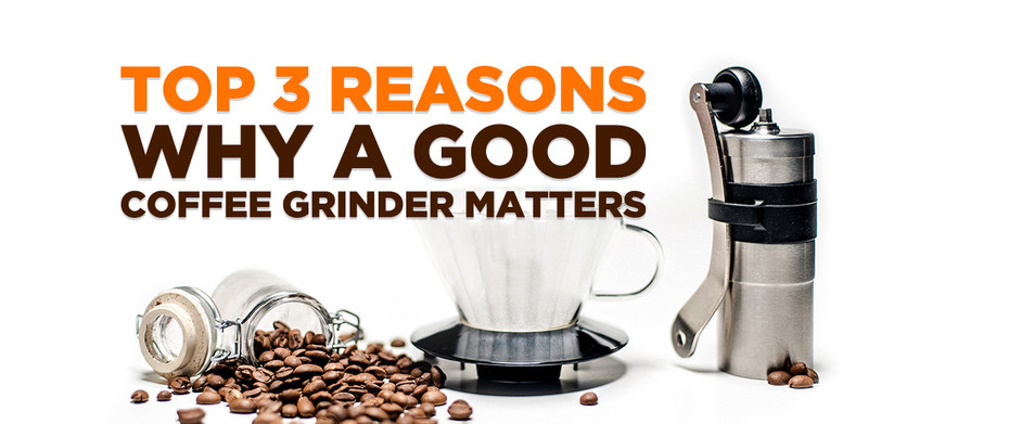Top 3 Reasons Why a Good Coffee Grinder Matters