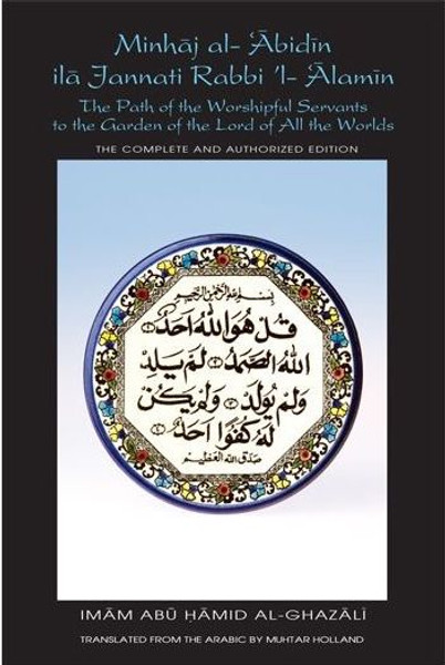 Minhaj al-Abidin ila Jannati Rabbi'l-Alamin: The Path of the Worshipful Servants to the Garden of the Lord of All the Worlds