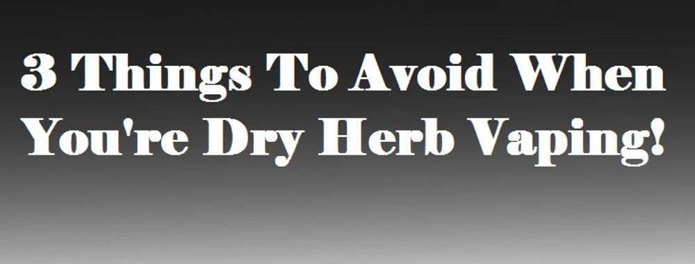 3 Things To Avoid When You're Dry Herb Vaping - Vaporizer Chief
