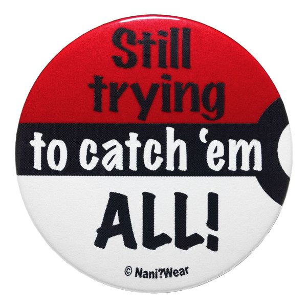 Pocket Monsters Inspired Button: Still Trying to Catch 'Em All
