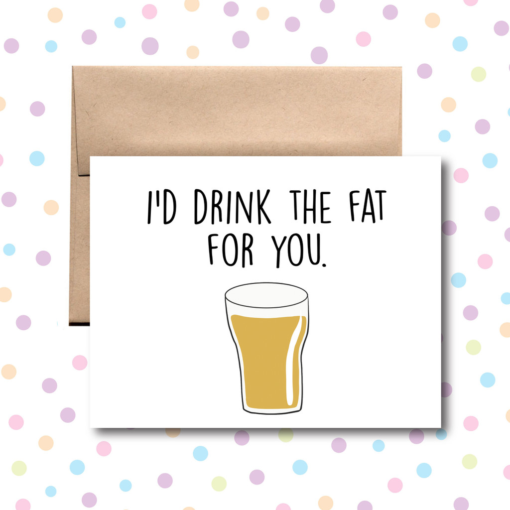 I'd Drink the Fat for You