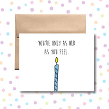 You're Only As Old As You Feel Birthday Card
