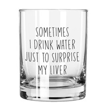 Sometimes I Drink Water Just to Surprise My Liver Rocks Glass
