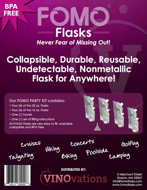 The FOMO Party Kit contains: - Four (4) of the 32 oz flasks - Four (4) of the 16 oz flasks - One (1) funnel - One (1) set of filling instructions  All FOMO Flasks are very easy to fill , washable, collapsible, UNDETECTABLE and BPA FREE.