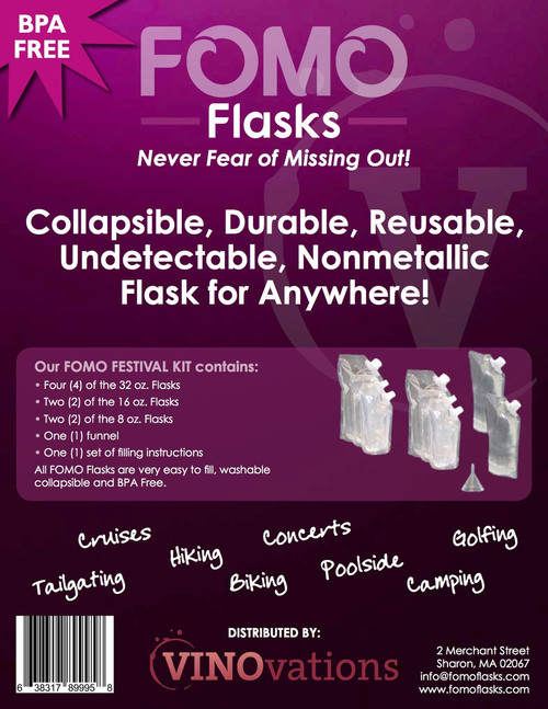 The FOMO Festival Kit contains: - Four (4) of the 32 oz flasks - Two (2) of the 16 oz flasks - Two (2) of the 8 oz flasks - One (1) funnel - One (1) set of filling instructions All FOMO Flasks are very easy to fill , washable, collapsible, UNDETECTABLE and BPA FREE.