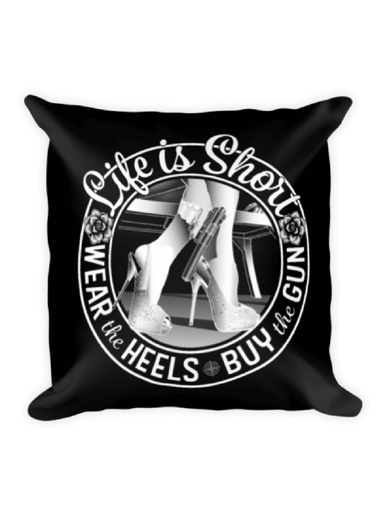Life is Short, Wear the Heels, Buy the Gun graphic on 18 x 18 pillow