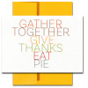 Eat Pie Thanksgiving card features a multi-color modern typeface and the words: Gather Together Give Thanks Eat Pie