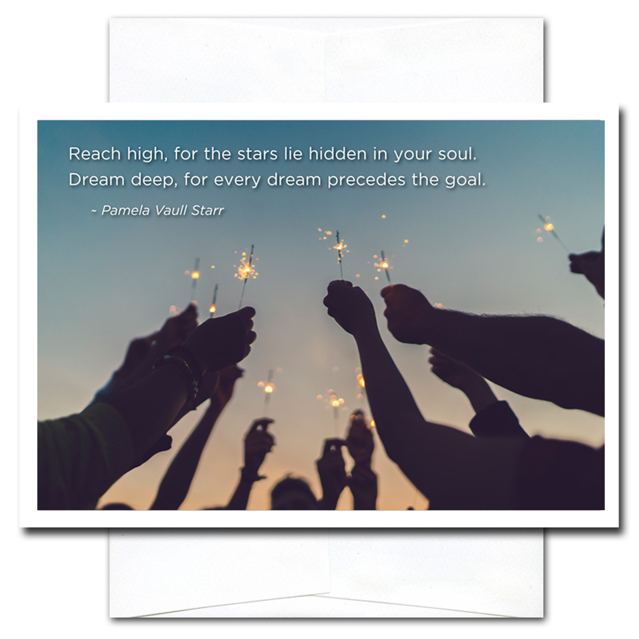 Reach High New Year Card shows upraised hands holding sparklers and the words:  Reach high, for the stars lie hidden in your soul. Dream deep, for the dream precedes the goal. -Pamela Vaull Starr