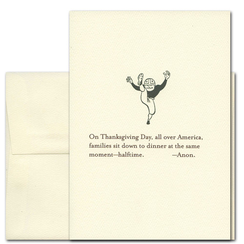 "Thanksgiving Card - Dinner at Halftime. Cover shows illustration of old-time football player and the words, ""On Thanksgiving Day, all over America, families sit down to dinner at the same moment - halftime. -Anon"""