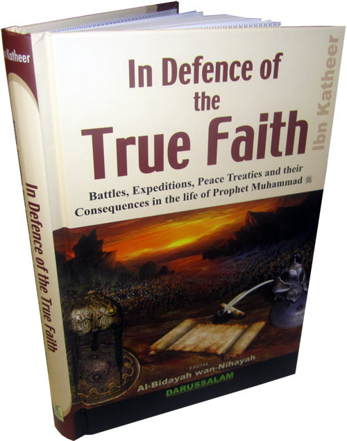 In Defence of the True Faith - (Battles, Expeditions & Peace Treaties during the Prophet's Life - From:Al-Bidayah wan Nihayah
