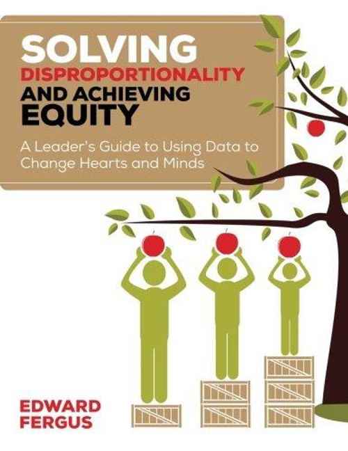 Solving Disproportionality and Achieving Equity:A Leader's Guide to Using Data to Change Hearts and Minds