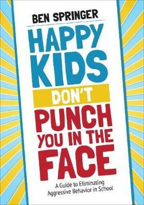 Happy Kids Don't Punch You in the Face: A Guide to Eliminating Aggressive Behavior in School