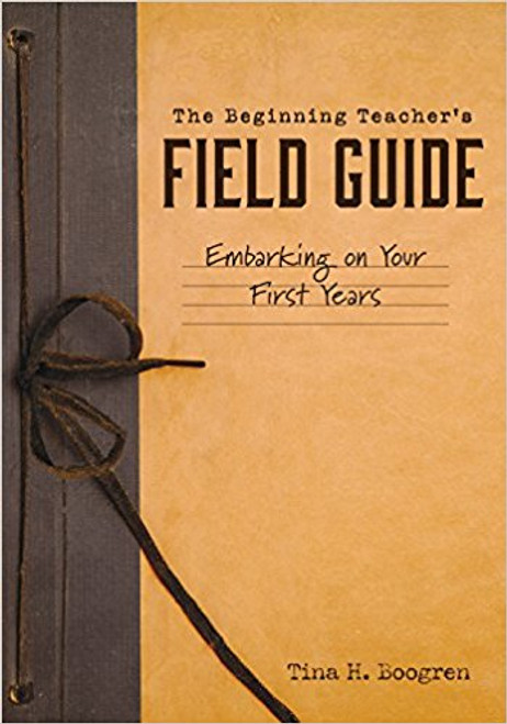 The Beginning Teacher's Field Guide Embarking on Your First Years