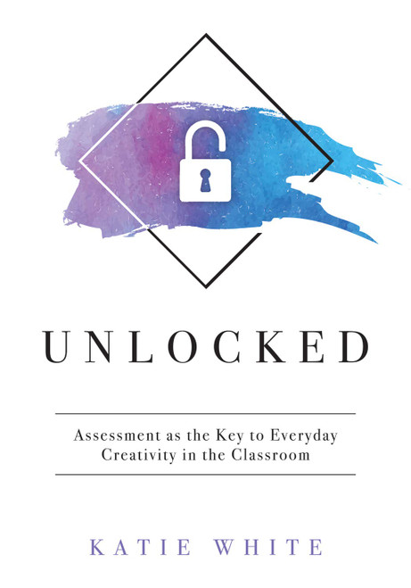 Unlocked Assessment as the Key to Everyday Creativity in the Classroom