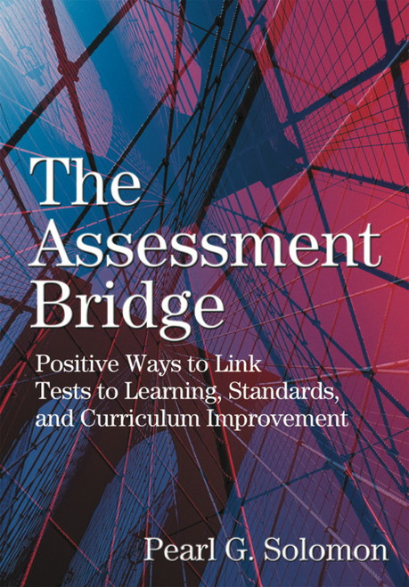 The Assessment Bridge: Positive Ways to Link Tests to Learning, Standards, and Curriculum Improvement