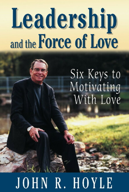 Leadership and the Force of Love: Six Keys to Motivating With Love
